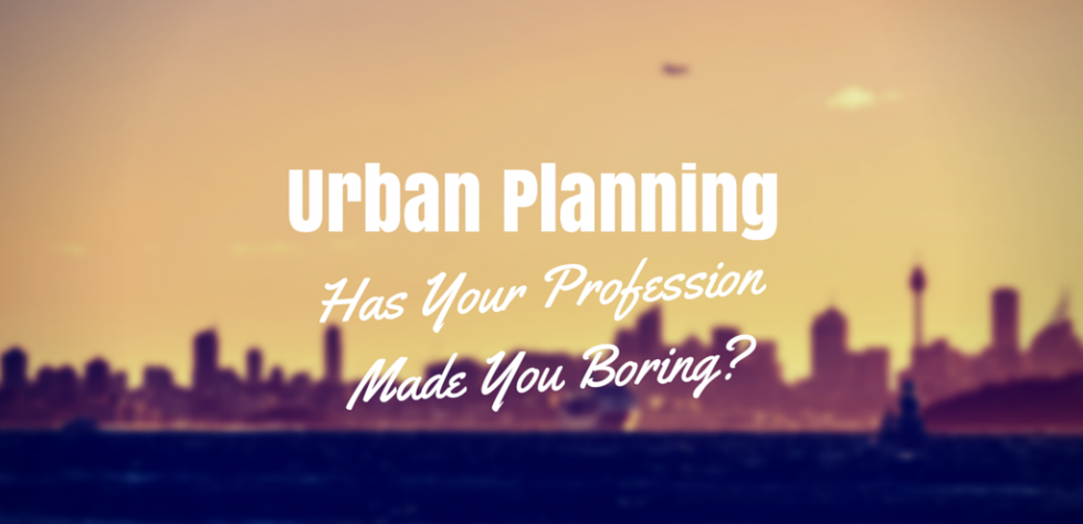 Urban planning can be an exciting and rewarding profession. It can also be extremely political and sometime downright boring.